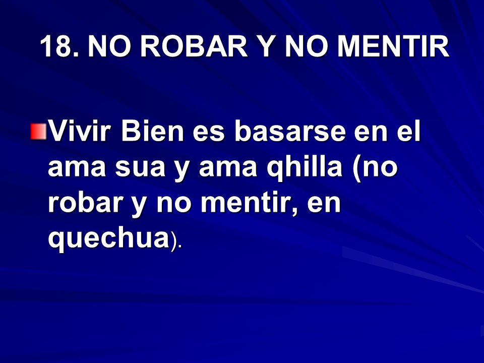 18.NO ROBAR Y NO MENTIR Vivir Bien es basarse en el ama sua y ama qhilla (no robar y no mentir, en quechua ).