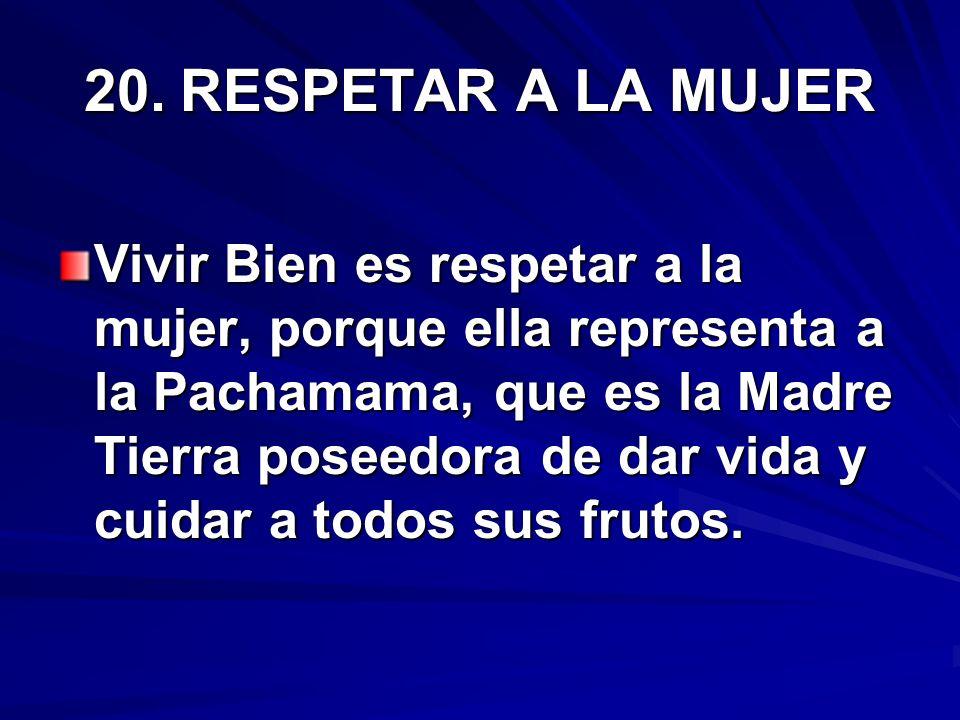 20.RESPETAR A LA MUJER Vivir Bien es respetar a la mujer, porque ella representa a la Pachamama, que es la Madre Tierra poseedora de dar vida y cuidar