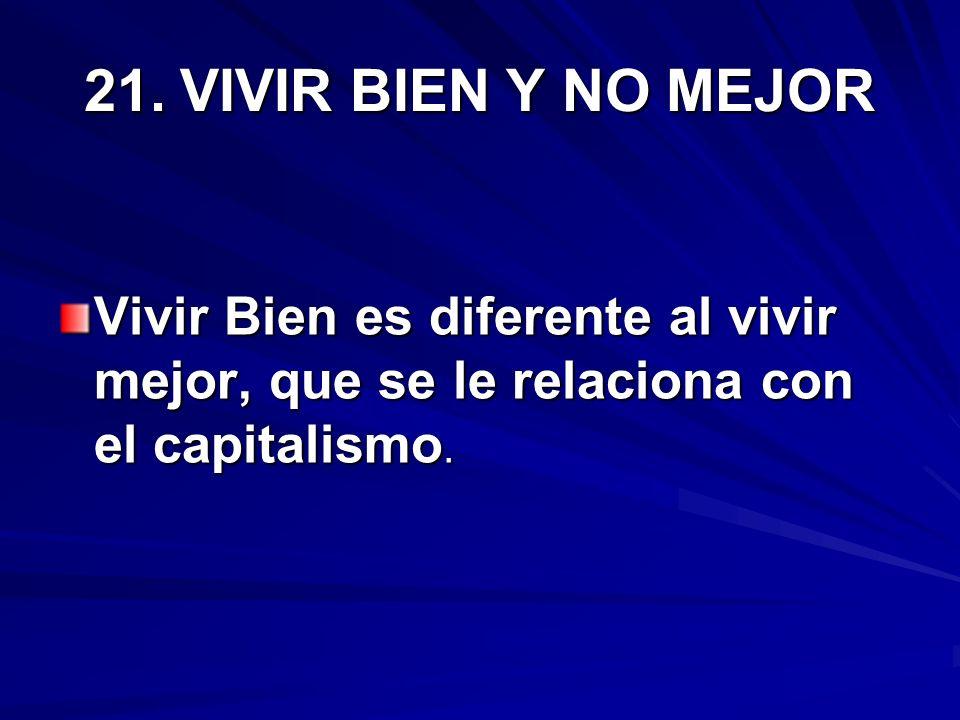 21.VIVIR BIEN Y NO MEJOR Vivir Bien es diferente al vivir mejor, que se le relaciona con el capitalismo.