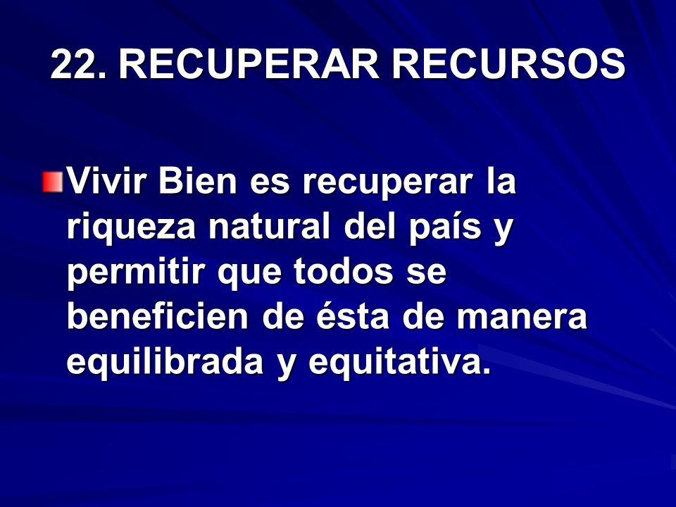 22.RECUPERAR RECURSOS Vivir Bien es recuperar la riqueza natural del país y permitir que todos se beneficien de ésta de manera equilibrada y equitativ