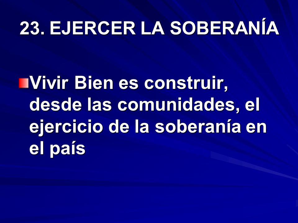 23.EJERCER LA SOBERANÍA Vivir Bien es construir, desde las comunidades, el ejercicio de la soberanía en el país