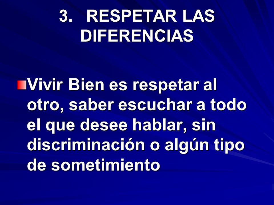 3.RESPETAR LAS DIFERENCIAS Vivir Bien es respetar al otro, saber escuchar a todo el que desee hablar, sin discriminación o algún tipo de sometimiento