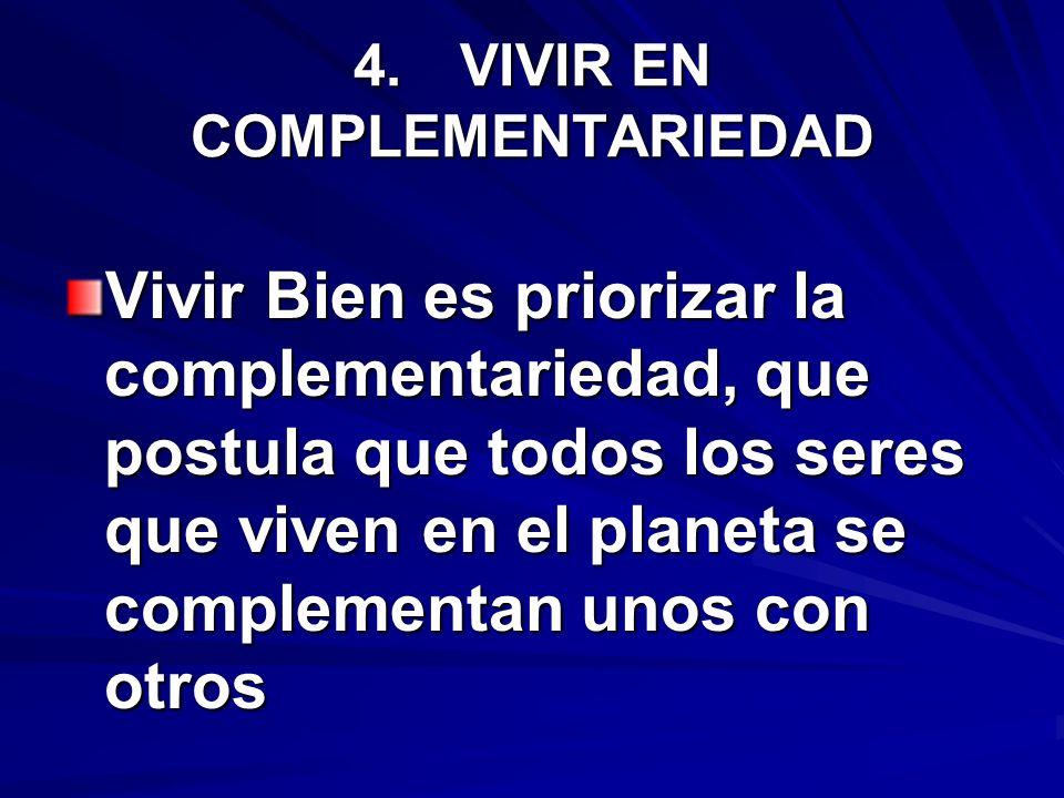 4.VIVIR EN COMPLEMENTARIEDAD Vivir Bien es priorizar la complementariedad, que postula que todos los seres que viven en el planeta se complementan uno