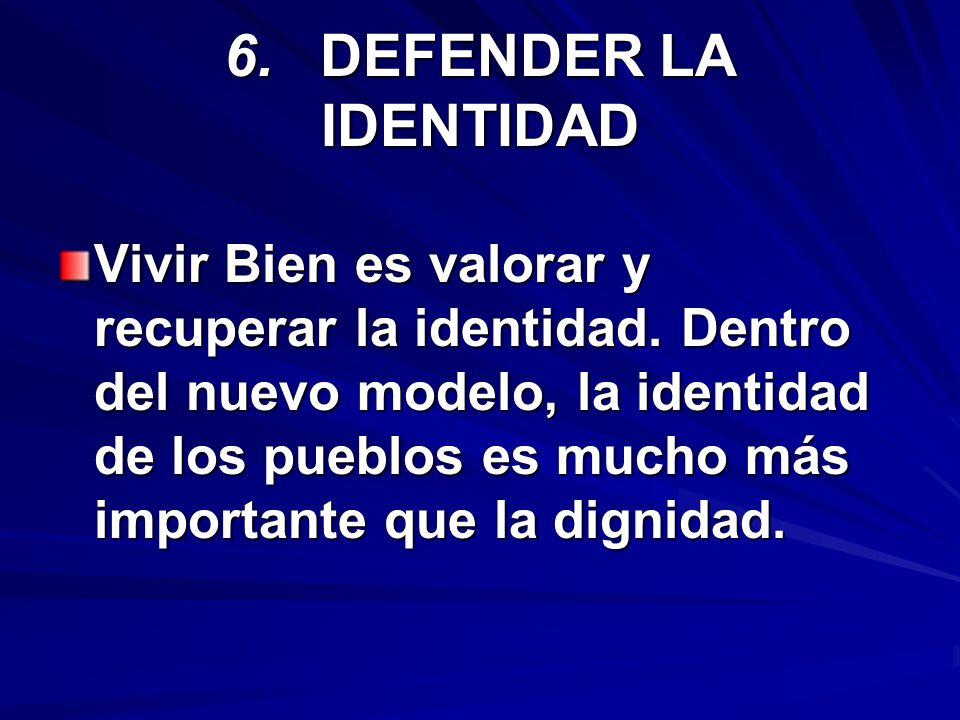 6.DEFENDER LA IDENTIDAD Vivir Bien es valorar y recuperar la identidad. Dentro del nuevo modelo, la identidad de los pueblos es mucho más importante q