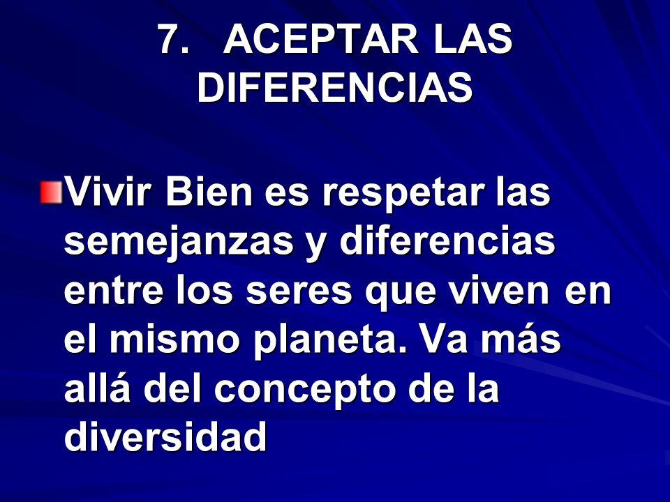 7.ACEPTAR LAS DIFERENCIAS Vivir Bien es respetar las semejanzas y diferencias entre los seres que viven en el mismo planeta. Va más allá del concepto