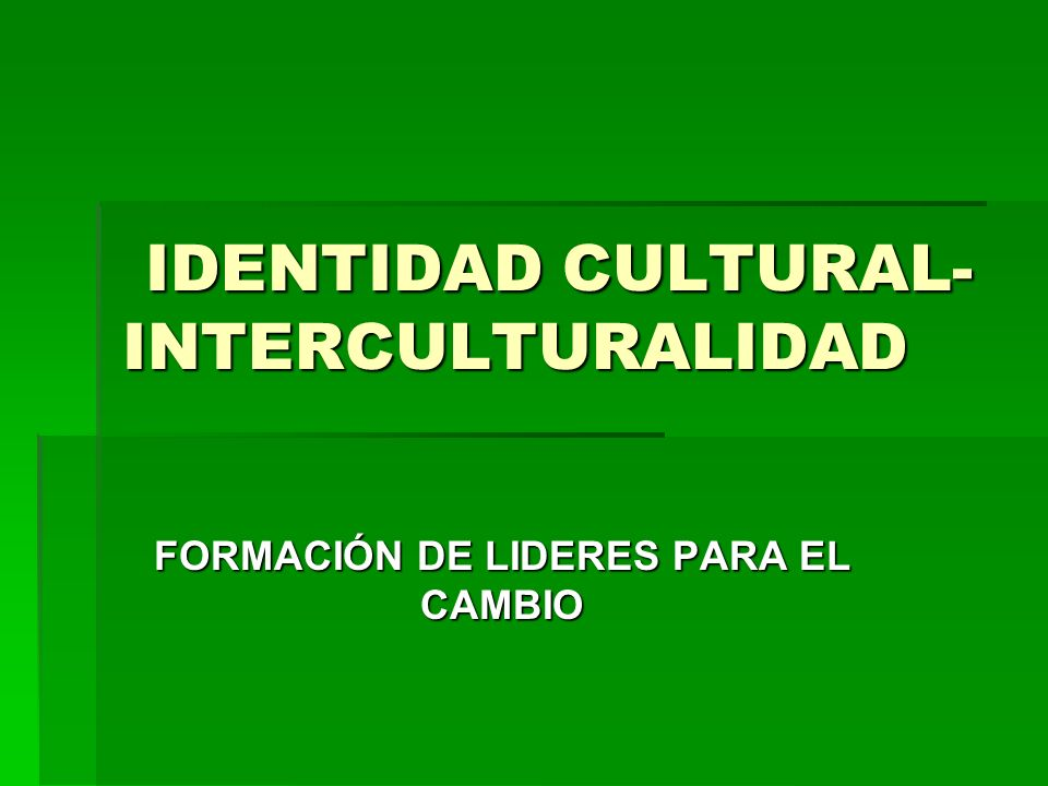 IDENTIDAD CULTURAL- INTERCULTURALIDAD IDENTIDAD CULTURAL- INTERCULTURALIDAD FORMACIÓN DE LIDERES PARA EL CAMBIO