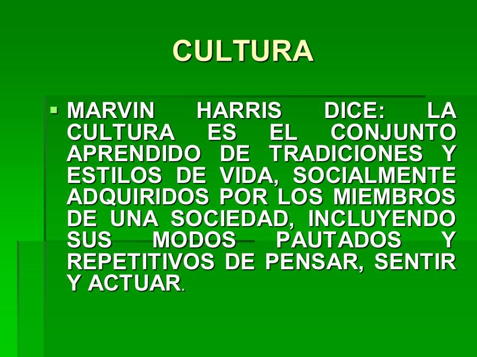 CULTURA MARVIN HARRIS DICE: LA CULTURA ES EL CONJUNTO APRENDIDO DE TRADICIONES Y ESTILOS DE VIDA, SOCIALMENTE ADQUIRIDOS POR LOS MIEMBROS DE UNA SOCIE