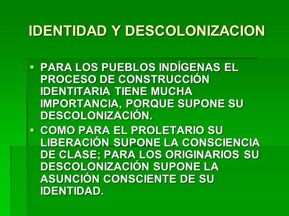 IDENTIDAD Y DESCOLONIZACION PARA LOS PUEBLOS INDÍGENAS EL PROCESO DE CONSTRUCCIÓN IDENTITARIA TIENE MUCHA IMPORTANCIA, PORQUE SUPONE SU DESCOLONIZACIÓ