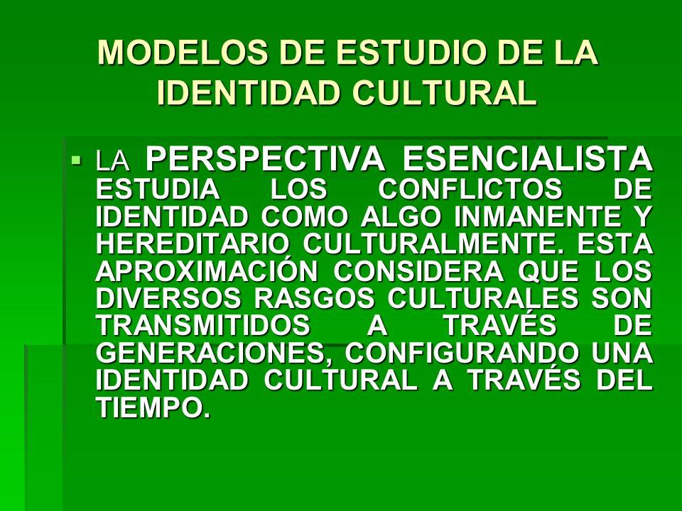 MODELOS DE ESTUDIO DE LA IDENTIDAD CULTURAL LA PERSPECTIVA ESENCIALISTA ESTUDIA LOS CONFLICTOS DE IDENTIDAD COMO ALGO INMANENTE Y HEREDITARIO CULTURAL