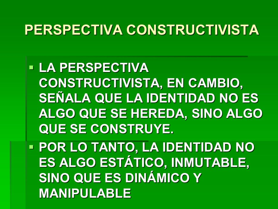 PERSPECTIVA CONSTRUCTIVISTA LA PERSPECTIVA CONSTRUCTIVISTA, EN CAMBIO, SEÑALA QUE LA IDENTIDAD NO ES ALGO QUE SE HEREDA, SINO ALGO QUE SE CONSTRUYE. L