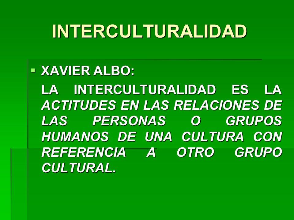 INTERCULTURALIDAD XAVIER ALBO: XAVIER ALBO: LA INTERCULTURALIDAD ES LA ACTITUDES EN LAS RELACIONES DE LAS PERSONAS O GRUPOS HUMANOS DE UNA CULTURA CON