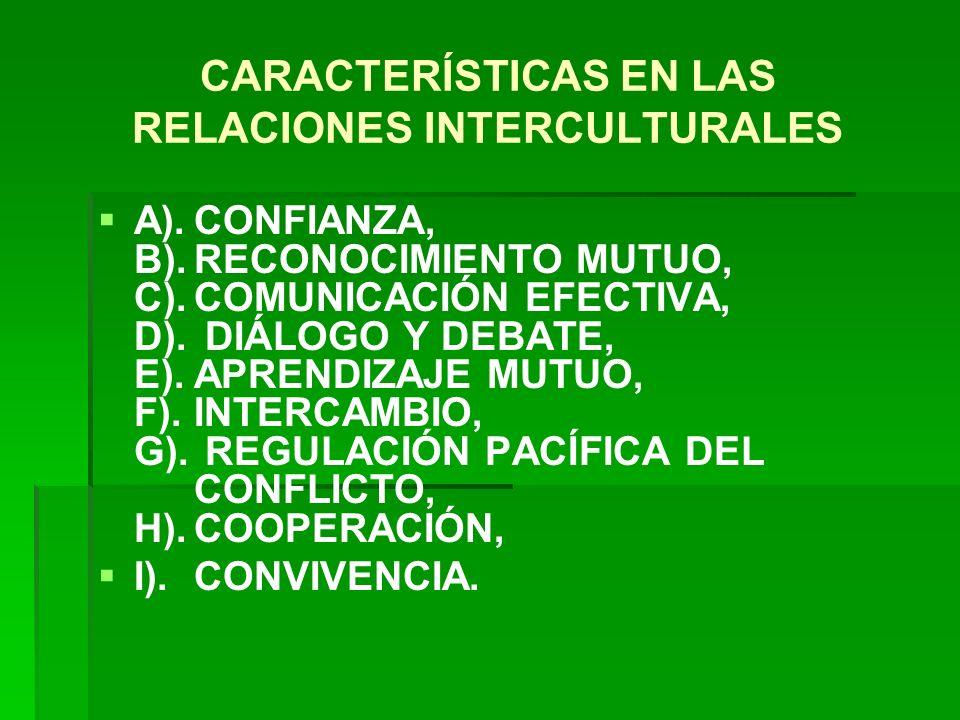 CARACTERÍSTICAS EN LAS RELACIONES INTERCULTURALES A).CONFIANZA, B).RECONOCIMIENTO MUTUO, C).COMUNICACIÓN EFECTIVA, D). DIÁLOGO Y DEBATE, E).APRENDIZAJ
