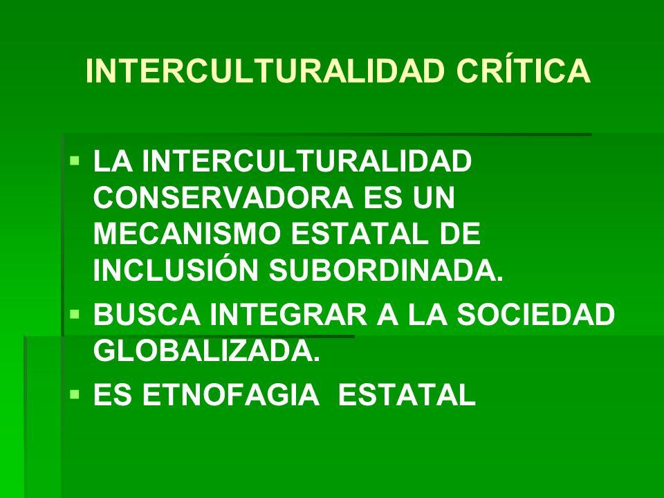INTERCULTURALIDAD CRÍTICA LA INTERCULTURALIDAD CONSERVADORA ES UN MECANISMO ESTATAL DE INCLUSIÓN SUBORDINADA. BUSCA INTEGRAR A LA SOCIEDAD GLOBALIZADA