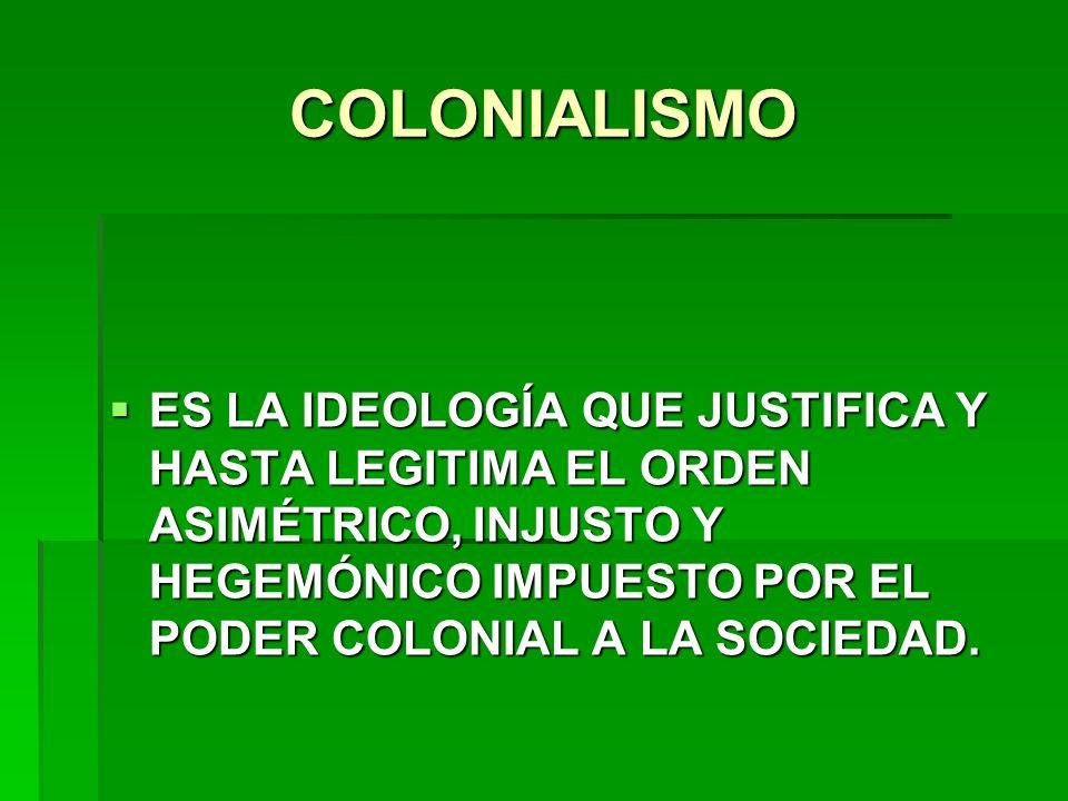 COLONIALISMO ES LA IDEOLOGÍA QUE JUSTIFICA Y HASTA LEGITIMA EL ORDEN ASIMÉTRICO, INJUSTO Y HEGEMÓNICO IMPUESTO POR EL PODER COLONIAL A LA SOCIEDAD. ES