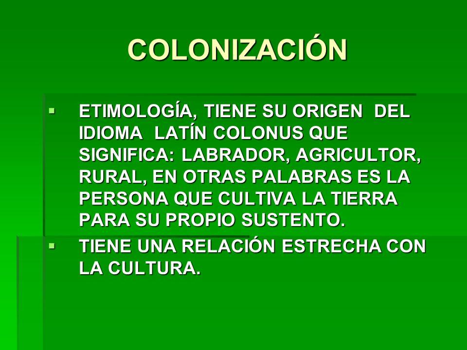 COLONIZACIÓN ETIMOLOGÍA, TIENE SU ORIGEN DEL IDIOMA LATÍN COLONUS QUE SIGNIFICA: LABRADOR, AGRICULTOR, RURAL, EN OTRAS PALABRAS ES LA PERSONA QUE CULT