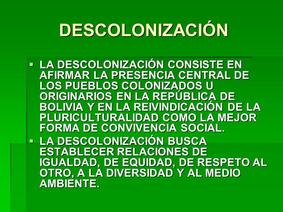 DESCOLONIZACIÓN LA DESCOLONIZACIÓN CONSISTE EN AFIRMAR LA PRESENCIA CENTRAL DE LOS PUEBLOS COLONIZADOS U ORIGINARIOS EN LA REPÚBLICA DE BOLIVIA Y EN L