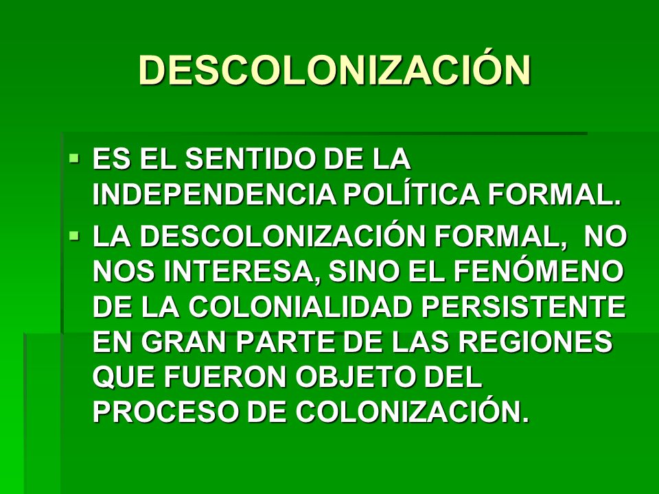 DESCOLONIZACIÓN ES EL SENTIDO DE LA INDEPENDENCIA POLÍTICA FORMAL. ES EL SENTIDO DE LA INDEPENDENCIA POLÍTICA FORMAL. LA DESCOLONIZACIÓN FORMAL, NO NO