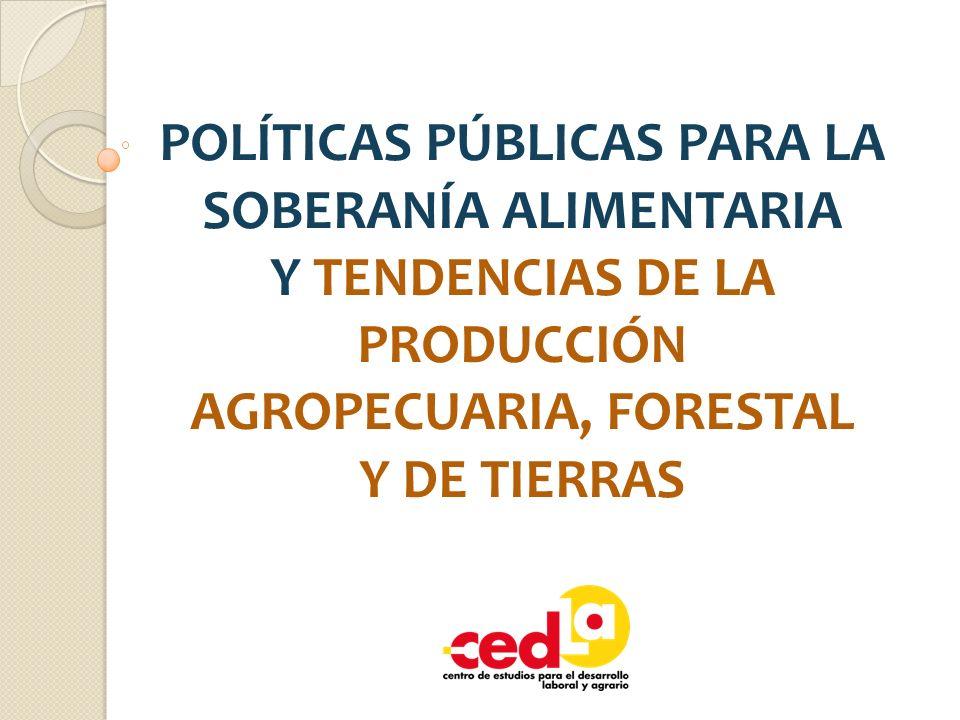 POLÍTICAS PÚBLICAS PARA LA SOBERANÍA ALIMENTARIA Y TENDENCIAS DE LA PRODUCCIÓN AGROPECUARIA, FORESTAL Y DE TIERRAS