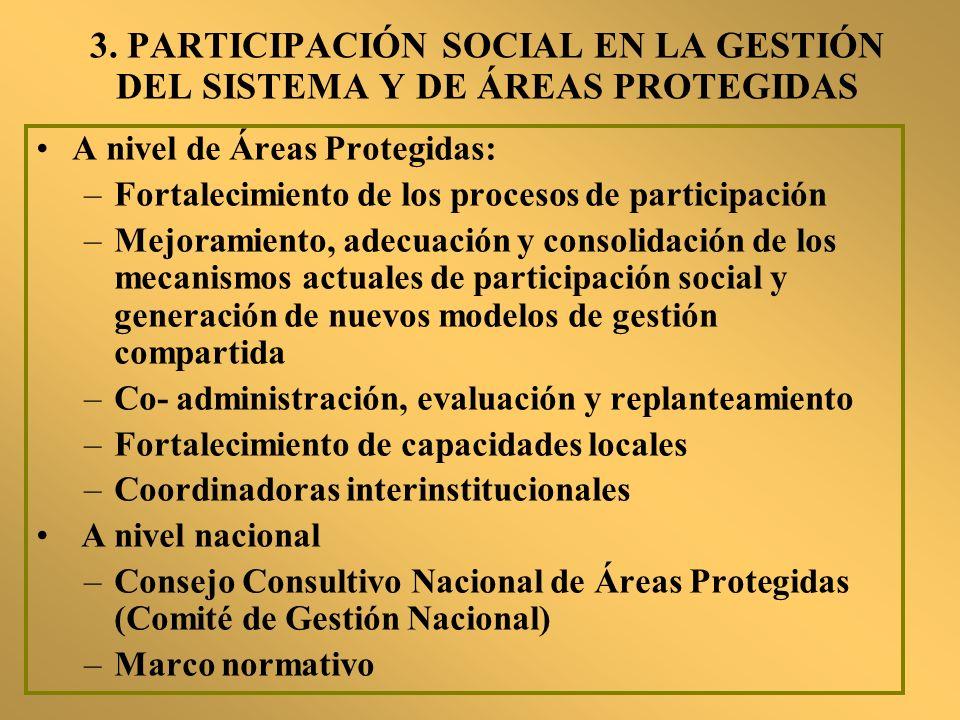 3. PARTICIPACIÓN SOCIAL EN LA GESTIÓN DEL SISTEMA Y DE ÁREAS PROTEGIDAS A nivel de Áreas Protegidas: –Fortalecimiento de los procesos de participación
