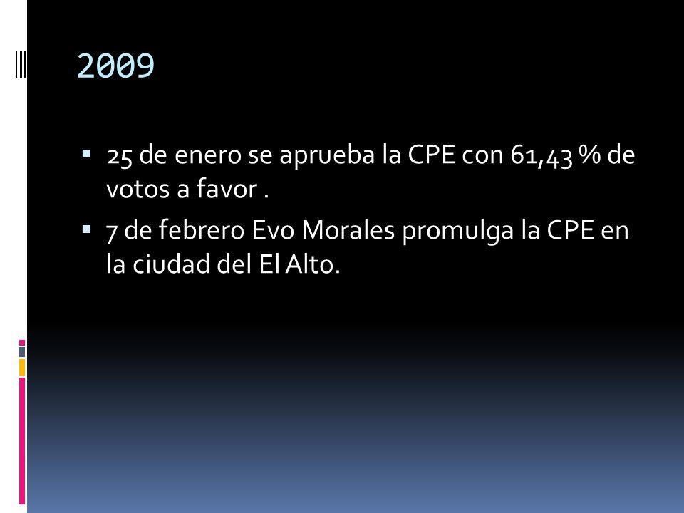 2009 25 de enero se aprueba la CPE con 61,43 % de votos a favor. 7 de febrero Evo Morales promulga la CPE en la ciudad del El Alto.