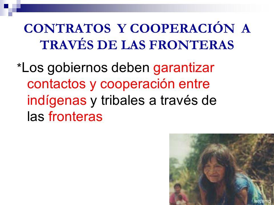 CONTRATOS Y COOPERACIÓN A TRAVÉS DE LAS FRONTERAS * Los gobiernos deben garantizar contactos y cooperación entre indígenas y tribales a través de las