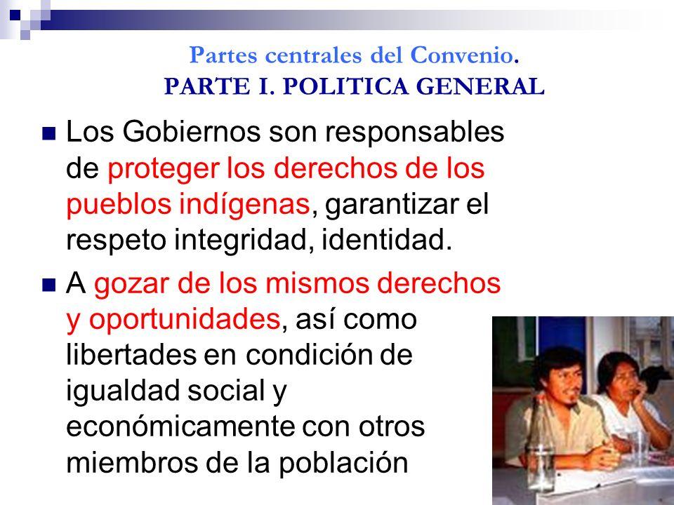 Partes centrales del Convenio. PARTE I. POLITICA GENERAL Los Gobiernos son responsables de proteger los derechos de los pueblos indígenas, garantizar