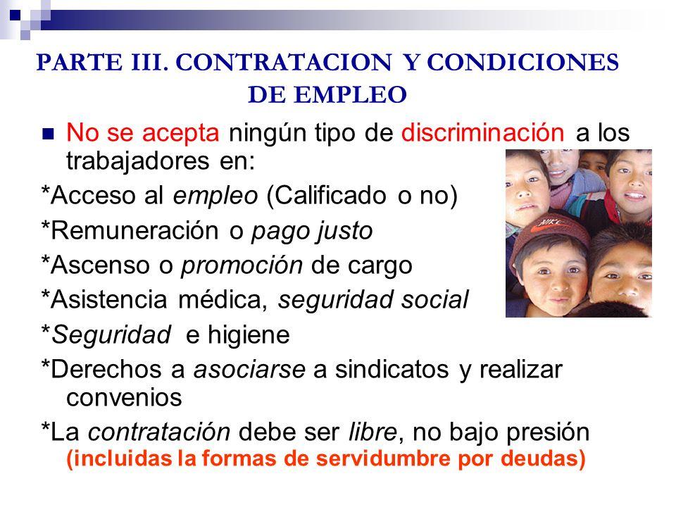 PARTE III. CONTRATACION Y CONDICIONES DE EMPLEO No se acepta ningún tipo de discriminación a los trabajadores en: *Acceso al empleo (Calificado o no)