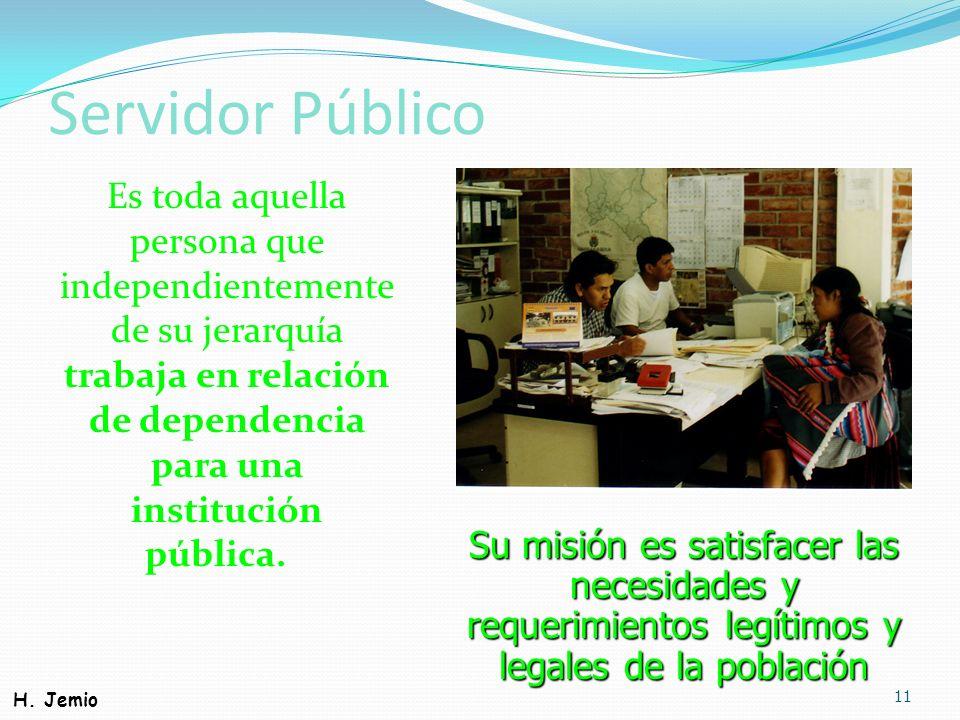 Servidor Público Es toda aquella persona que independientemente de su jerarquía trabaja en relación de dependencia para una institución pública. 11 Su
