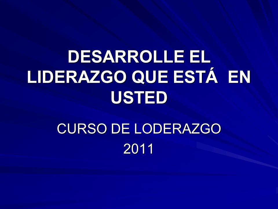DESARROLLE EL LIDERAZGO QUE ESTÁ EN USTED CURSO DE LODERAZGO 2011