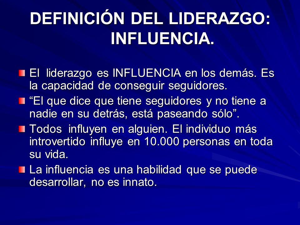 DEFINICIÓN DEL LIDERAZGO: INFLUENCIA. El liderazgo es INFLUENCIA en los demás. Es la capacidad de conseguir seguidores. El que dice que tiene seguidor