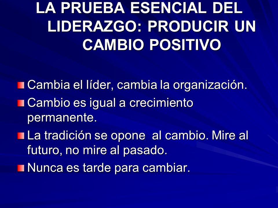 LA PRUEBA ESENCIAL DEL LIDERAZGO: PRODUCIR UN CAMBIO POSITIVO Cambia el líder, cambia la organización. Cambio es igual a crecimiento permanente. La tr