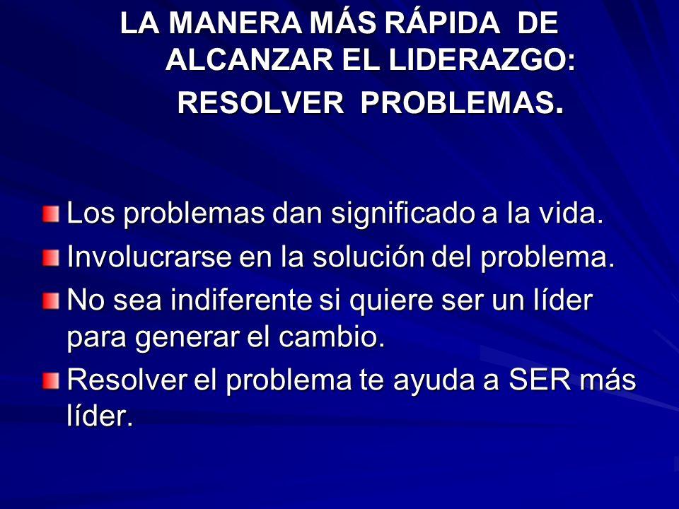 LA MANERA MÁS RÁPIDA DE ALCANZAR EL LIDERAZGO: RESOLVER PROBLEMAS. Los problemas dan significado a la vida. Involucrarse en la solución del problema.
