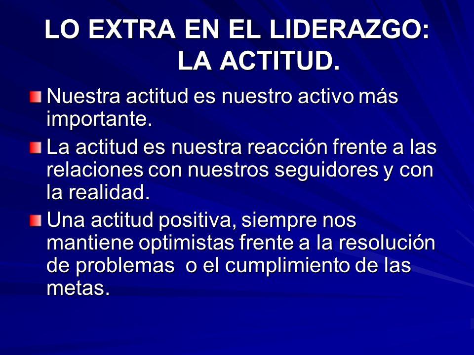 LO EXTRA EN EL LIDERAZGO: LA ACTITUD. Nuestra actitud es nuestro activo más importante. La actitud es nuestra reacción frente a las relaciones con nue