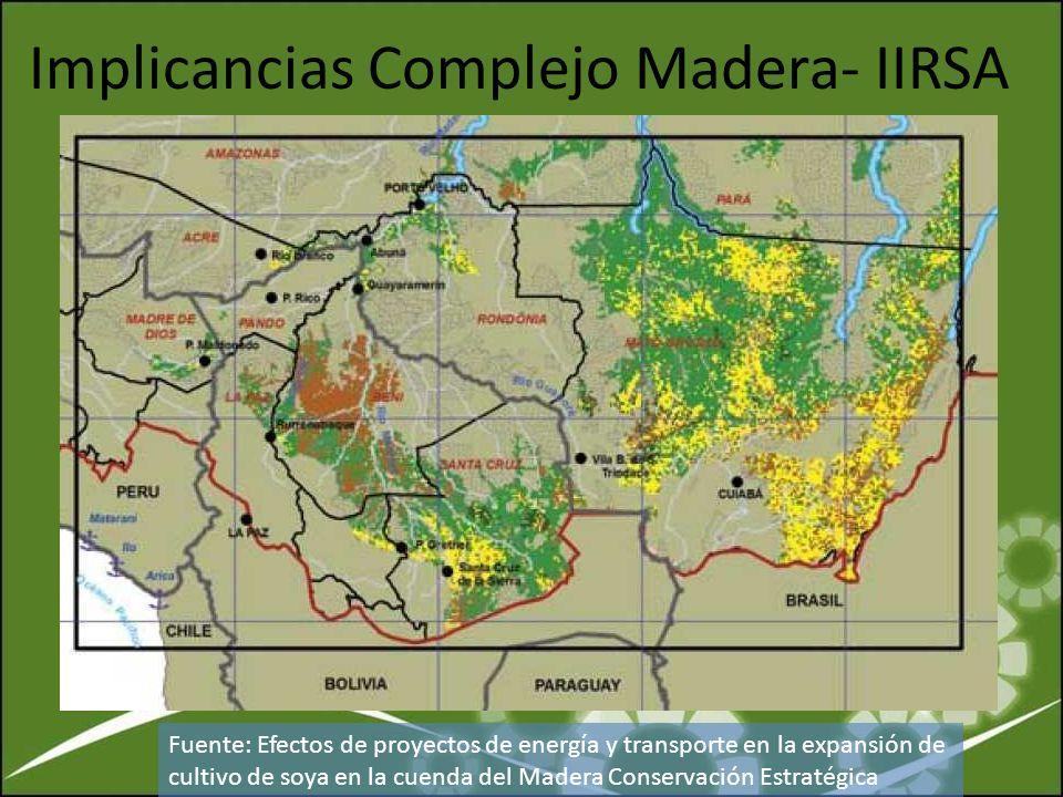 Implicancias Complejo Madera- IIRSA Fuente: Efectos de proyectos de energía y transporte en la expansión de cultivo de soya en la cuenda del Madera Co