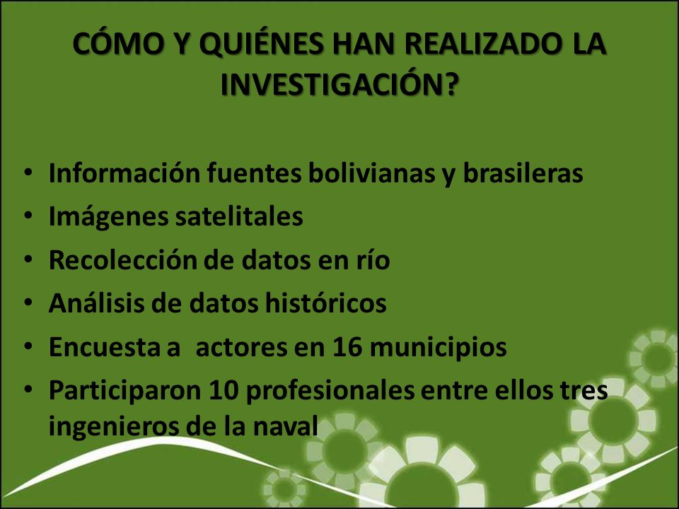 CÓMO Y QUIÉNES HAN REALIZADO LA INVESTIGACIÓN? Información fuentes bolivianas y brasileras Imágenes satelitales Recolección de datos en río Análisis d