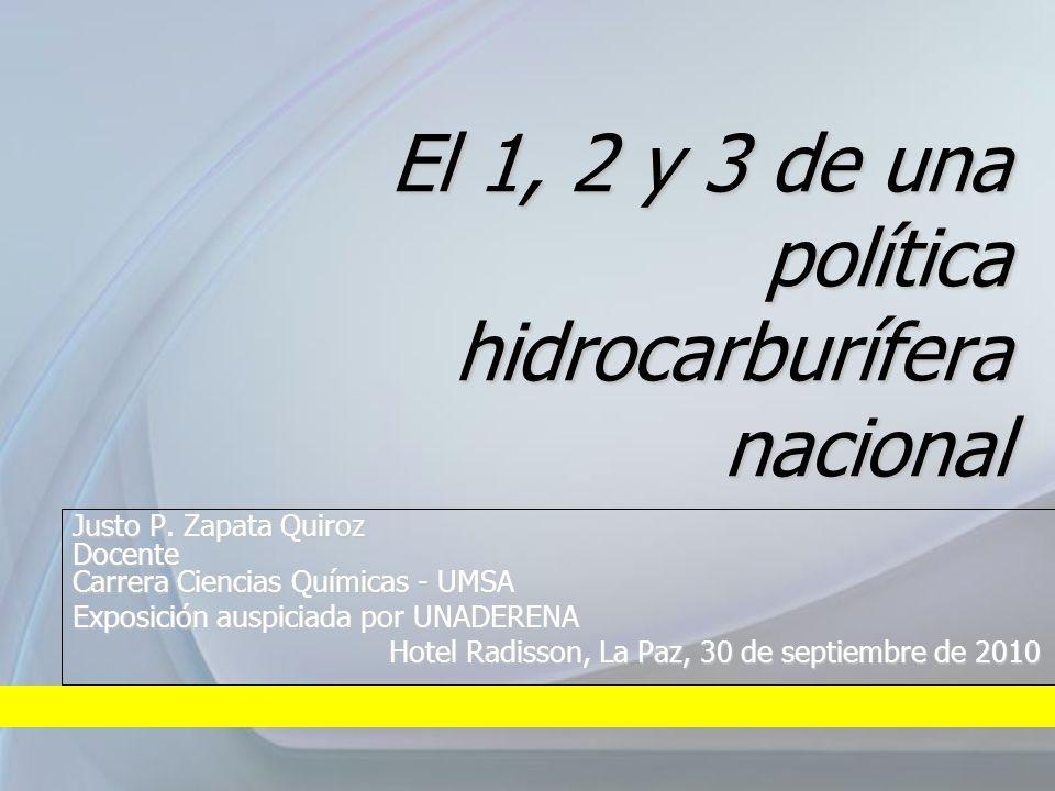 El 1, 2 y 3 de una política hidrocarburífera nacional Justo P. Zapata Quiroz Docente Carrera Ciencias Químicas - UMSA Exposición auspiciada por UNADER
