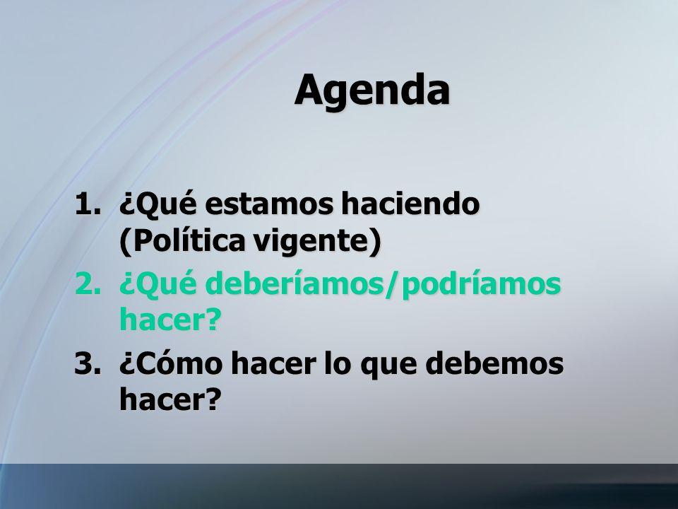 Agenda 1.¿Qué estamos haciendo (Política vigente) 2.¿Qué deberíamos/podríamos hacer? 3.¿Cómo hacer lo que debemos hacer?