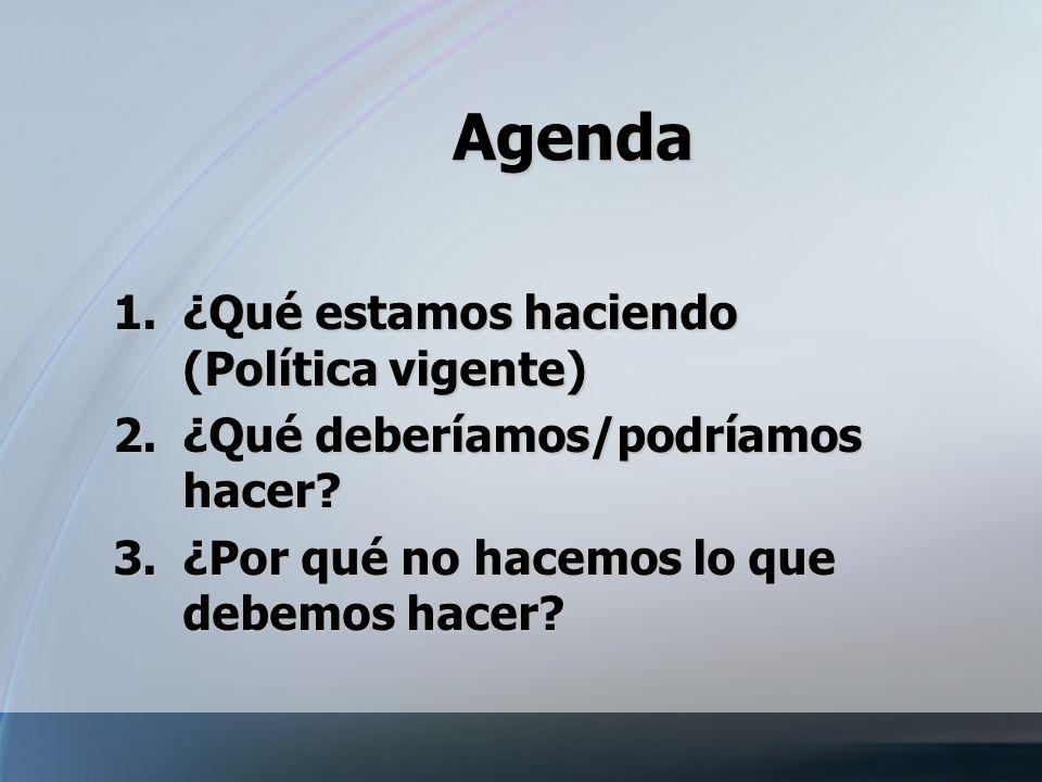 Agenda 1.¿Qué 1.¿Qué estamos haciendo (Política vigente) 2.¿Qué 2.¿Qué deberíamos/podríamos hacer? 3.¿Por qué no hacemos lo que debemos hacer?