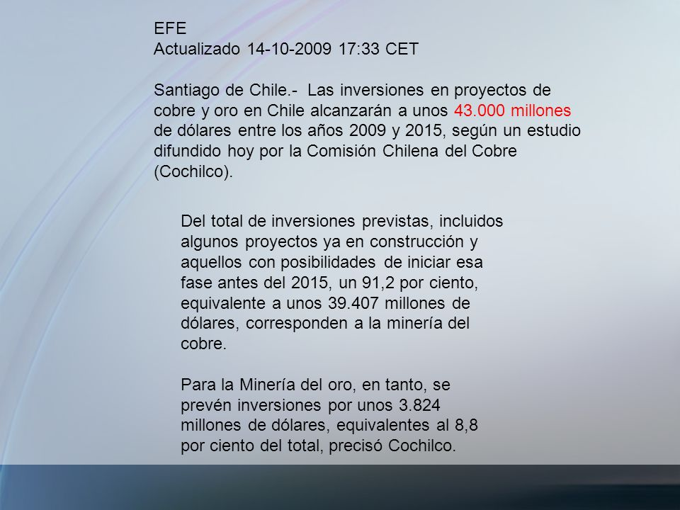 EFE Actualizado 14-10-2009 17:33 CET Santiago de Chile.- Las inversiones en proyectos de cobre y oro en Chile alcanzarán a unos 43.000 millones de dól