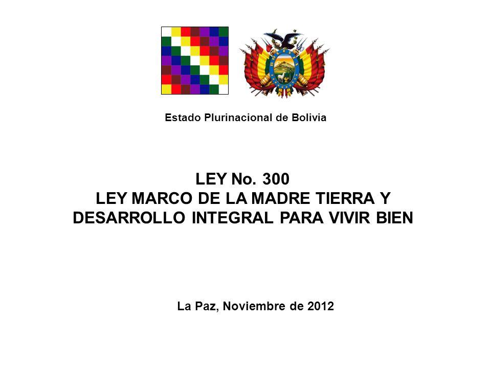 LEY No. 300 LEY MARCO DE LA MADRE TIERRA Y DESARROLLO INTEGRAL PARA VIVIR BIEN La Paz, Noviembre de 2012 Estado Plurinacional de Bolivia