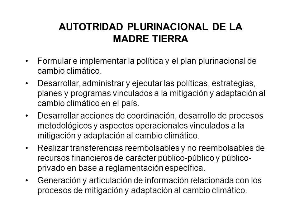 AUTOTRIDAD PLURINACIONAL DE LA MADRE TIERRA Formular e implementar la política y el plan plurinacional de cambio climático. Desarrollar, administrar y