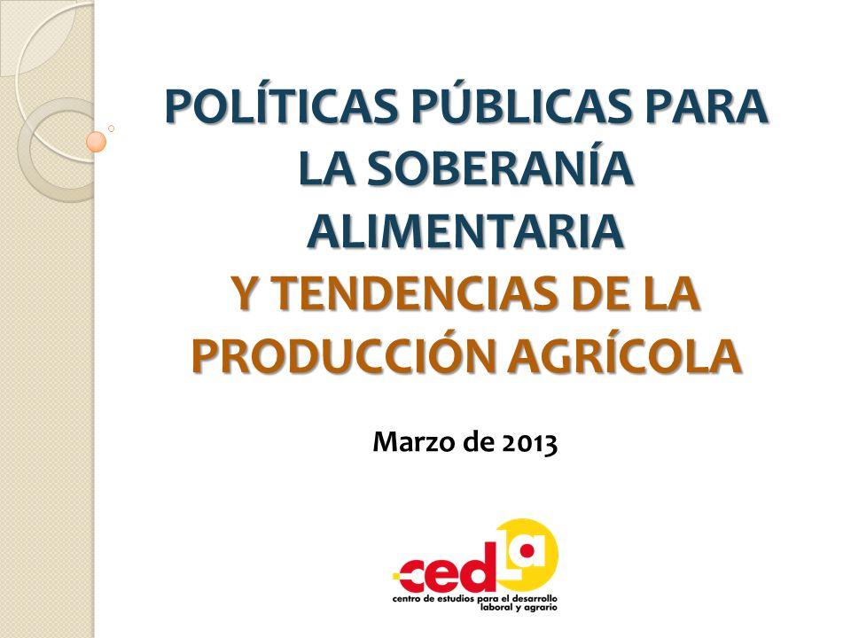 POLÍTICAS PÚBLICAS PARA LA SOBERANÍA ALIMENTARIA Y TENDENCIAS DE LA PRODUCCIÓN AGRÍCOLA Marzo de 2013