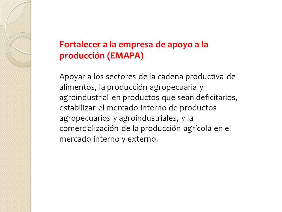 Fortalecer a la empresa de apoyo a la producción (EMAPA) Apoyar a los sectores de la cadena productiva de alimentos, la producción agropecuaria y agro