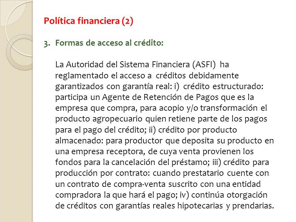 Política financiera (2) 3.Formas de acceso al crédito: La Autoridad del Sistema Financiera (ASFI) ha reglamentado el acceso a créditos debidamente gar