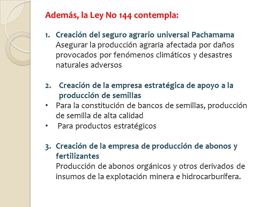 Además, la Ley No 144 contempla: 1.Creación del seguro agrario universal Pachamama Asegurar la producción agraria afectada por daños provocados por fe