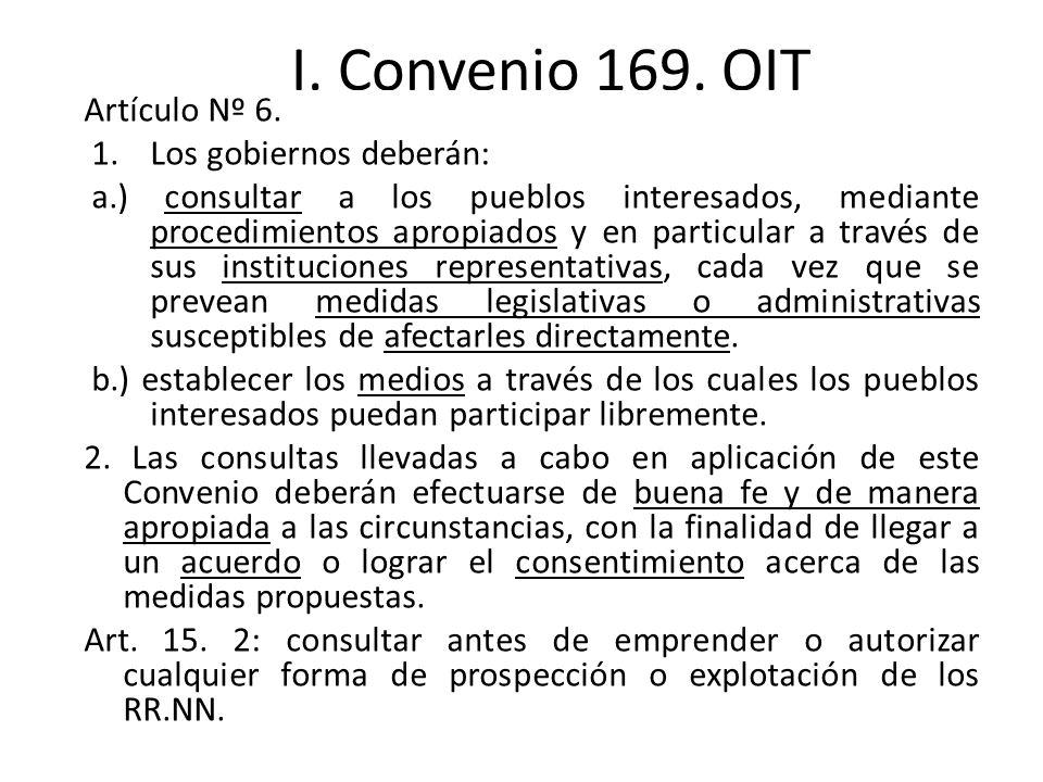 I. Convenio 169. OIT Artículo Nº 6. 1.Los gobiernos deberán: a.) consultar a los pueblos interesados, mediante procedimientos apropiados y en particul