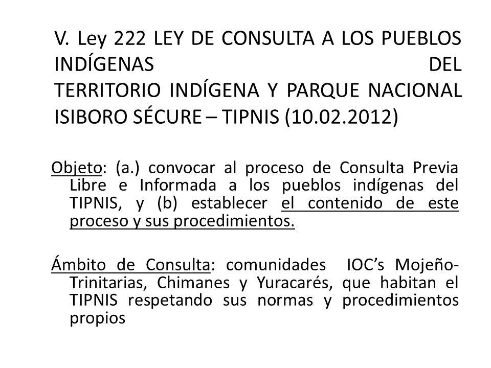 V. Ley 222 LEY DE CONSULTA A LOS PUEBLOS INDÍGENAS DEL TERRITORIO INDÍGENA Y PARQUE NACIONAL ISIBORO SÉCURE – TIPNIS (10.02.2012) Objeto: (a.) convoca