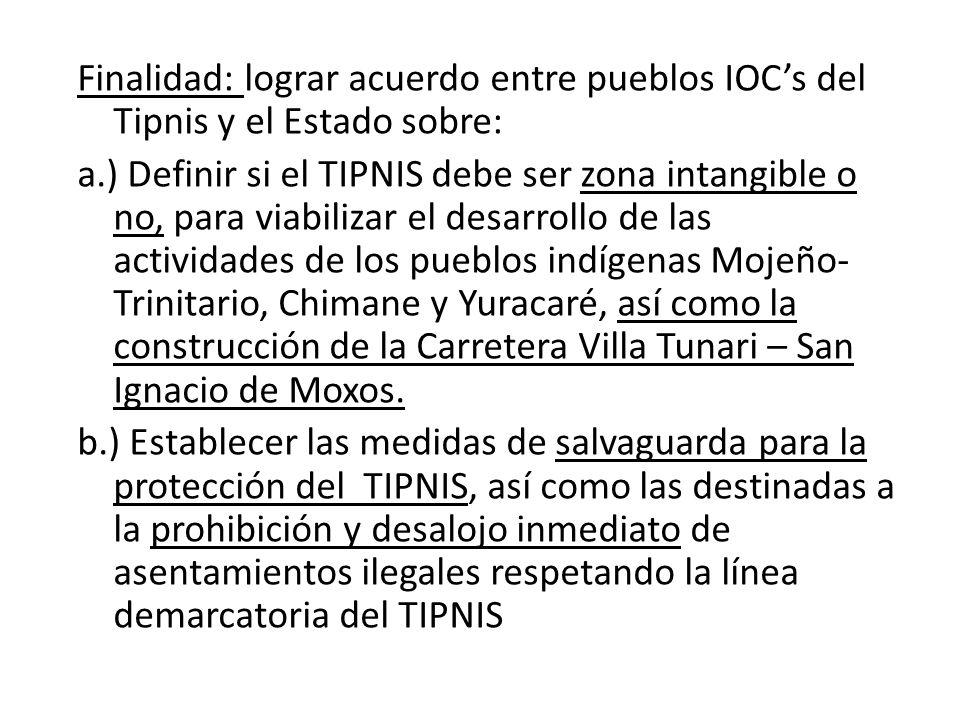 Finalidad: lograr acuerdo entre pueblos IOCs del Tipnis y el Estado sobre: a.) Definir si el TIPNIS debe ser zona intangible o no, para viabilizar el