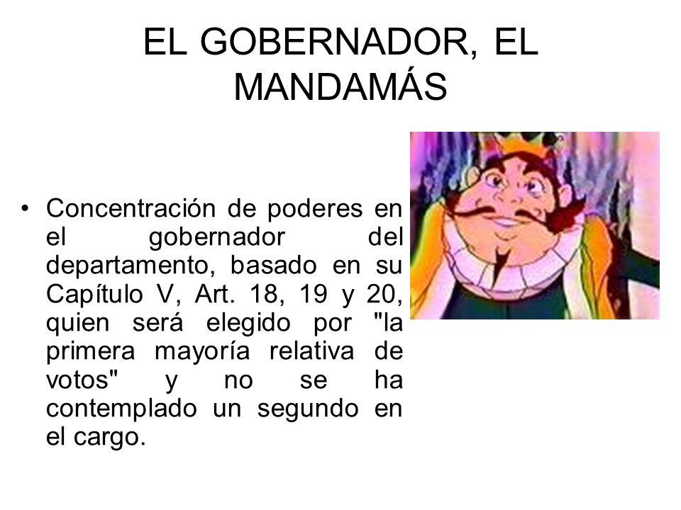 EL GOBERNADOR, EL MANDAMÁS Concentración de poderes en el gobernador del departamento, basado en su Capítulo V, Art. 18, 19 y 20, quien será elegido p
