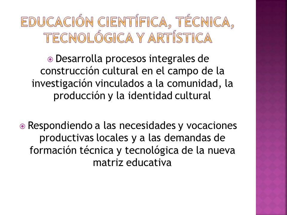 Desarrolla procesos integrales de construcción cultural en el campo de la investigación vinculados a la comunidad, la producción y la identidad cultural Respondiendo a las necesidades y vocaciones productivas locales y a las demandas de formación técnica y tecnológica de la nueva matriz educativa